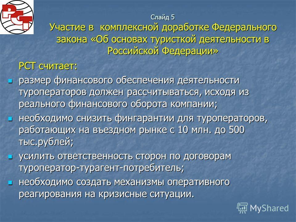Слайд 5 Участие в комплексной доработке Федерального закона «Об основах туристкой деятельности в Российской Федерации» РСТ считает: размер финансового обеспечения деятельности туроператоров должен рассчитываться, исходя из реального финансового оборо