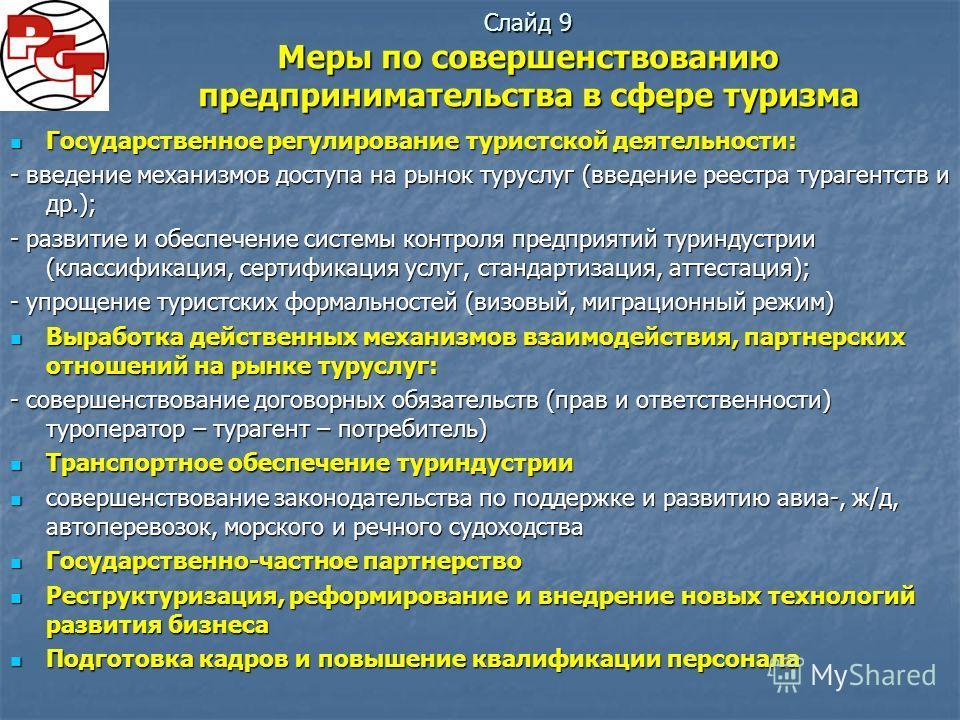 Слайд 9 Меры по совершенствованию предпринимательства в сфере туризма Государственное регулирование туристской деятельности: Государственное регулирование туристской деятельности: - введение механизмов доступа на рынок туруслуг (введение реестра тура