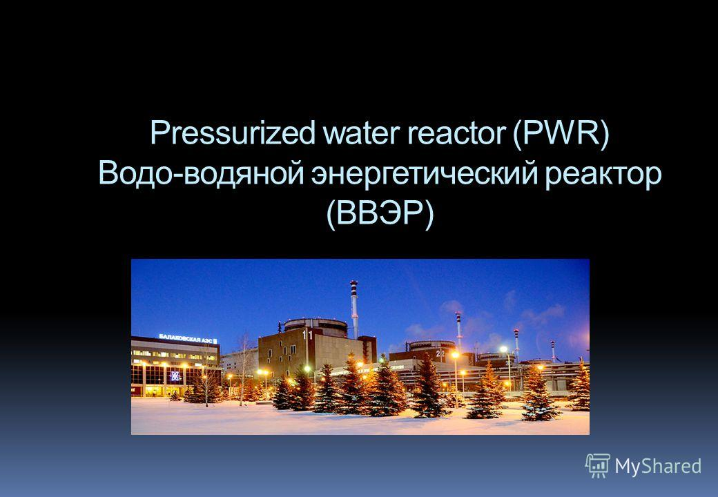 Pressurized water reactor (PWR) Водо-водяной энергетический реактор (ВВЭР)
