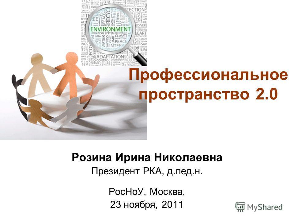 Профессиональное пространство 2.0 Розина Ирина Николаевна Президент РКА, д.пед.н. РосНоУ, Москва, 23 ноября, 2011