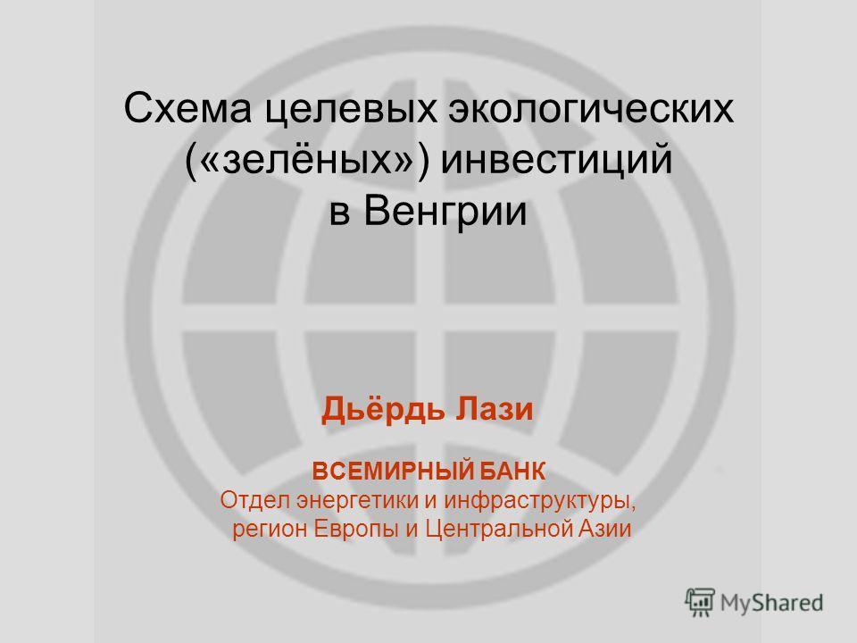 Схема целевых экологических («зелёных») инвестиций в Венгрии Дьёрдь Лази ВСЕМИРНЫЙ БАНК Отдел энергетики и инфраструктуры, регион Европы и Центральной Азии
