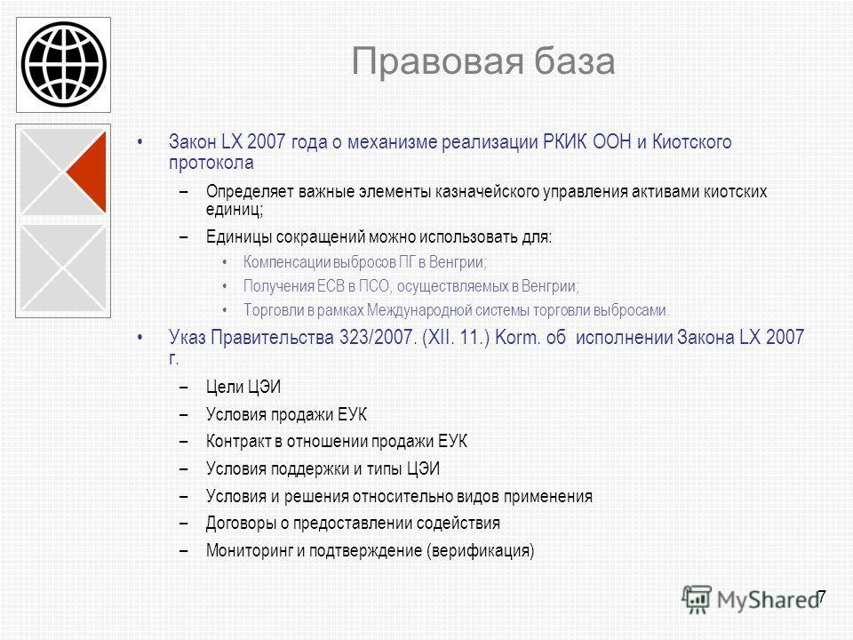 7 Правовая база Закон LX 2007 года о механизме реализации РКИК ООН и Киотского протокола –Определяет важные элементы казначейского управления активами киотских единиц; –Единицы сокращений можно использовать для: Компенсации выбросов ПГ в Венгрии; Пол