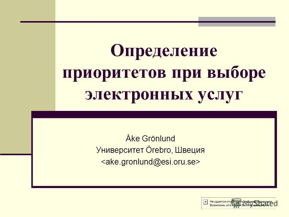 Определение приоритетов при выборе электронных услуг Åke Grönlund Университет Örebro, Швеция