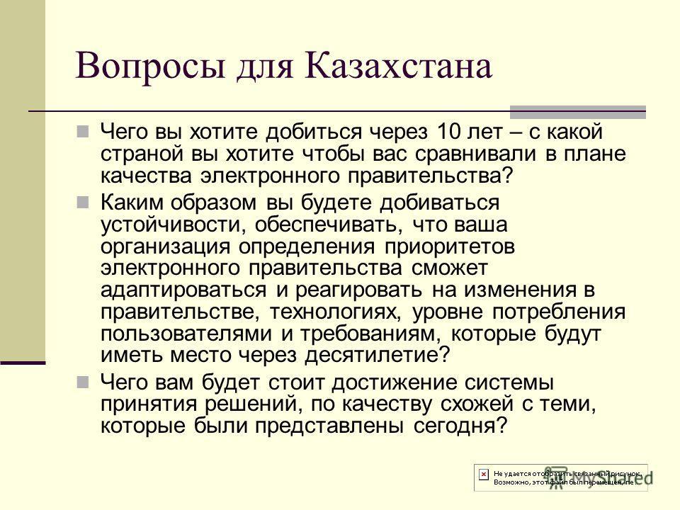 Вопросы для Казахстана Чего вы хотите добиться через 10 лет – с какой страной вы хотите чтобы вас сравнивали в плане качества электронного правительства? Каким образом вы будете добиваться устойчивости, обеспечивать, что ваша организация определения