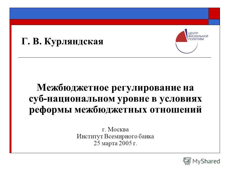 Г. В. Курляндская Межбюджетное регулирование на суб-национальном уровне в условиях реформы межбюджетных отношений г. Москва Институт Всемирного банка 25 марта 2005 г.