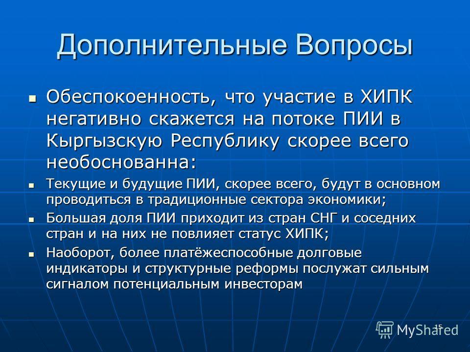 15 Дополнительные Вопросы Обеспокоенность, что участие в ХИПК негативно скажется на потоке ПИИ в Кыргызскую Республику скорее всего необоснованна: Обеспокоенность, что участие в ХИПК негативно скажется на потоке ПИИ в Кыргызскую Республику скорее все