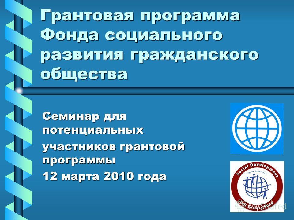 Грантовая программа Фонда социального развития гражданского общества Семинар для потенциальных участников грантовой программы 12 марта 2010 года