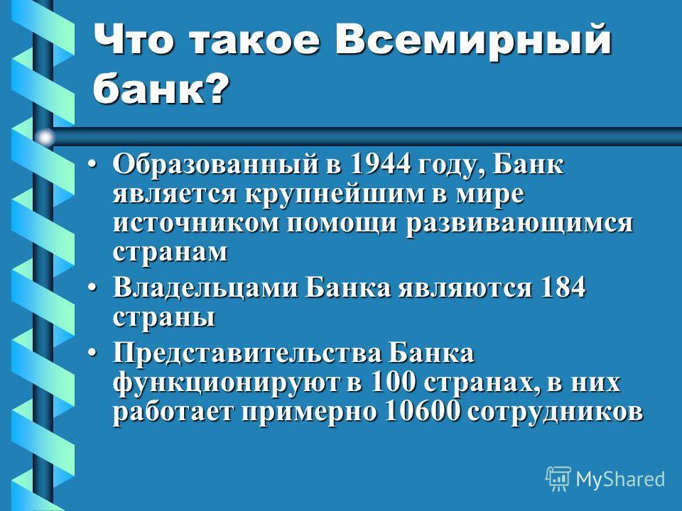 Что такое Всемирный банк? Образованный в 1944 году, Банк является крупнейшим в мире источником помощи развивающимся странамОбразованный в 1944 году, Банк является крупнейшим в мире источником помощи развивающимся странам Владельцами Банка являются 18
