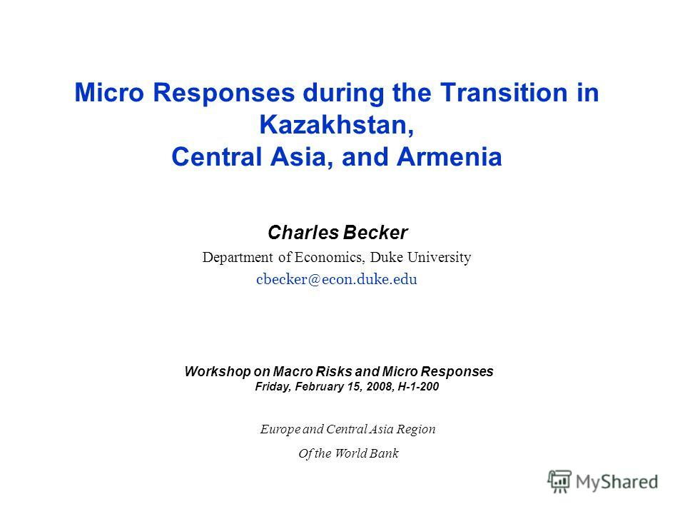 Micro Responses during the Transition in Kazakhstan, Central Asia, and Armenia Charles Becker Department of Economics, Duke University cbecker@econ.duke.edu Workshop on Macro Risks and Micro Responses Friday, February 15, 2008, H-1-200 Europe and Cen
