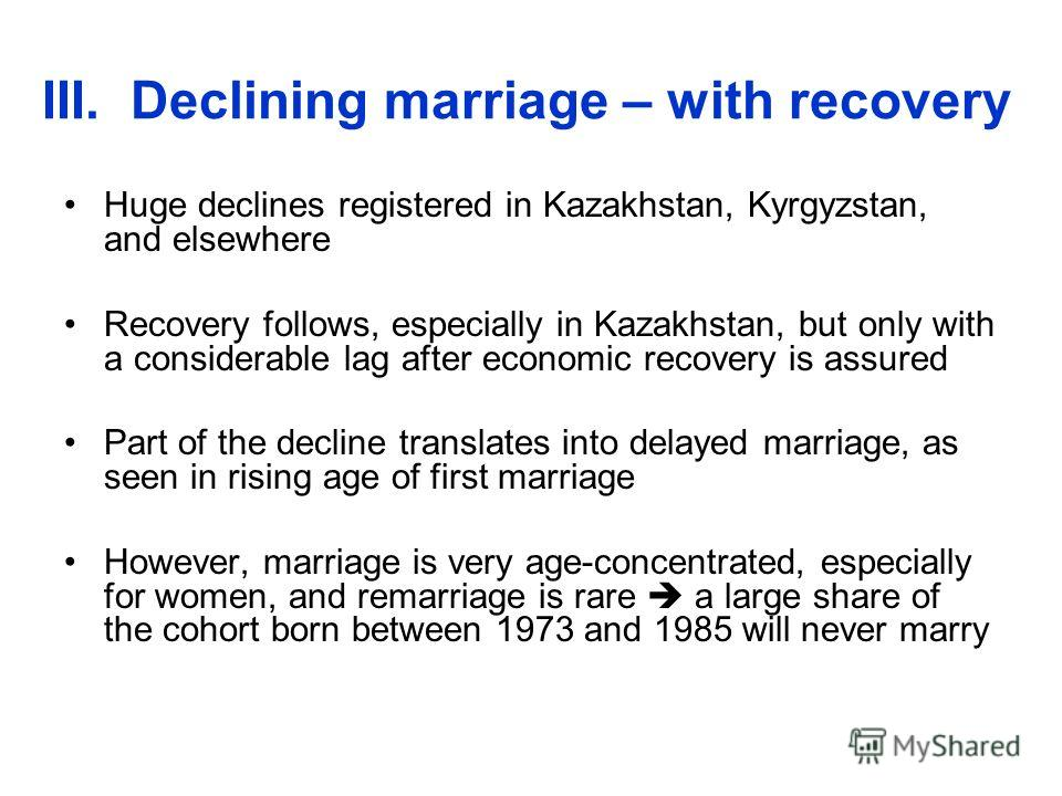 III. Declining marriage – with recovery Huge declines registered in Kazakhstan, Kyrgyzstan, and elsewhere Recovery follows, especially in Kazakhstan, but only with a considerable lag after economic recovery is assured Part of the decline translates i