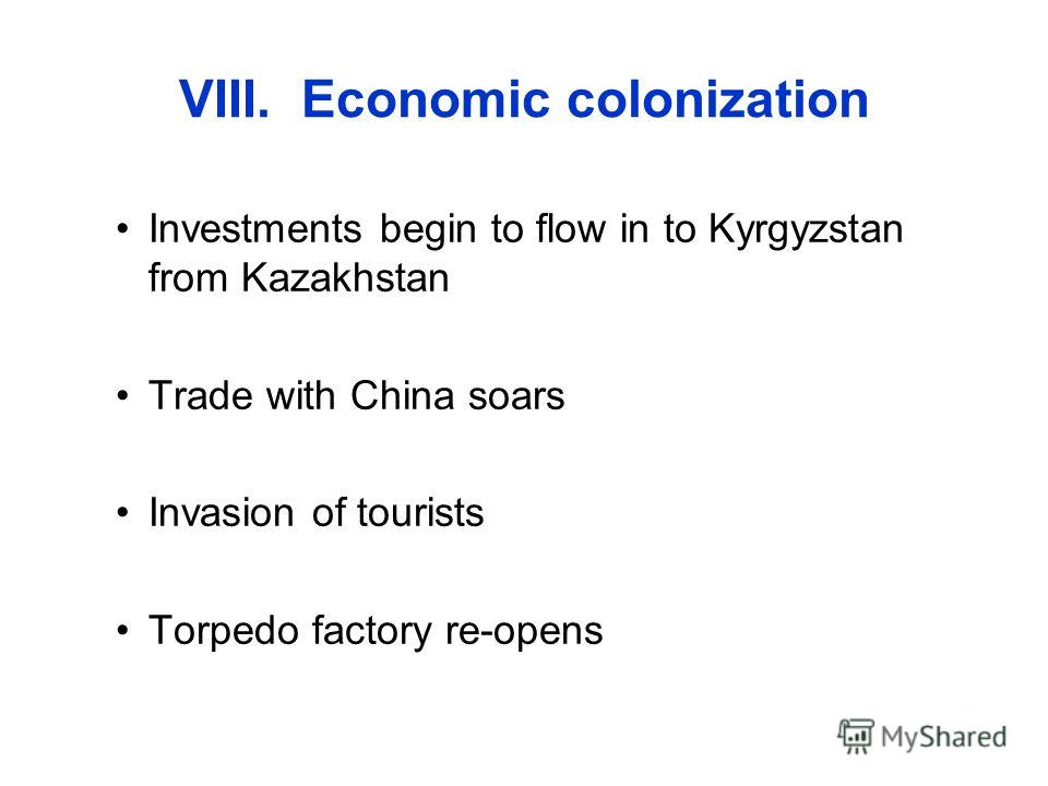 VIII. Economic colonization Investments begin to flow in to Kyrgyzstan from Kazakhstan Trade with China soars Invasion of tourists Torpedo factory re-opens