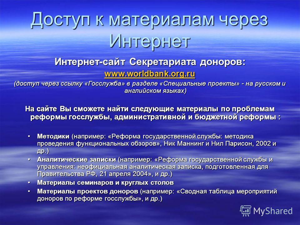 Доступ к материалам через Интернет Интернет-сайт Секретариата доноров: www.worldbank.org.ru (доступ через ссылку «Госслужба» в разделе «Специальные проекты» - на русском и английском языках) На сайте Вы сможете найти следующие материалы по проблемам