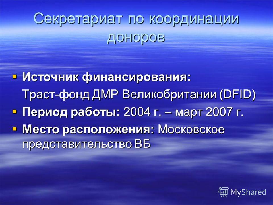 Секретариат по координации доноров Источник финансирования: Источник финансирования: Траст-фонд ДМР Великобритании (DFID) Период работы: 2004 г. – март 2007 г. Период работы: 2004 г. – март 2007 г. Место расположения: Московское представительство ВБ