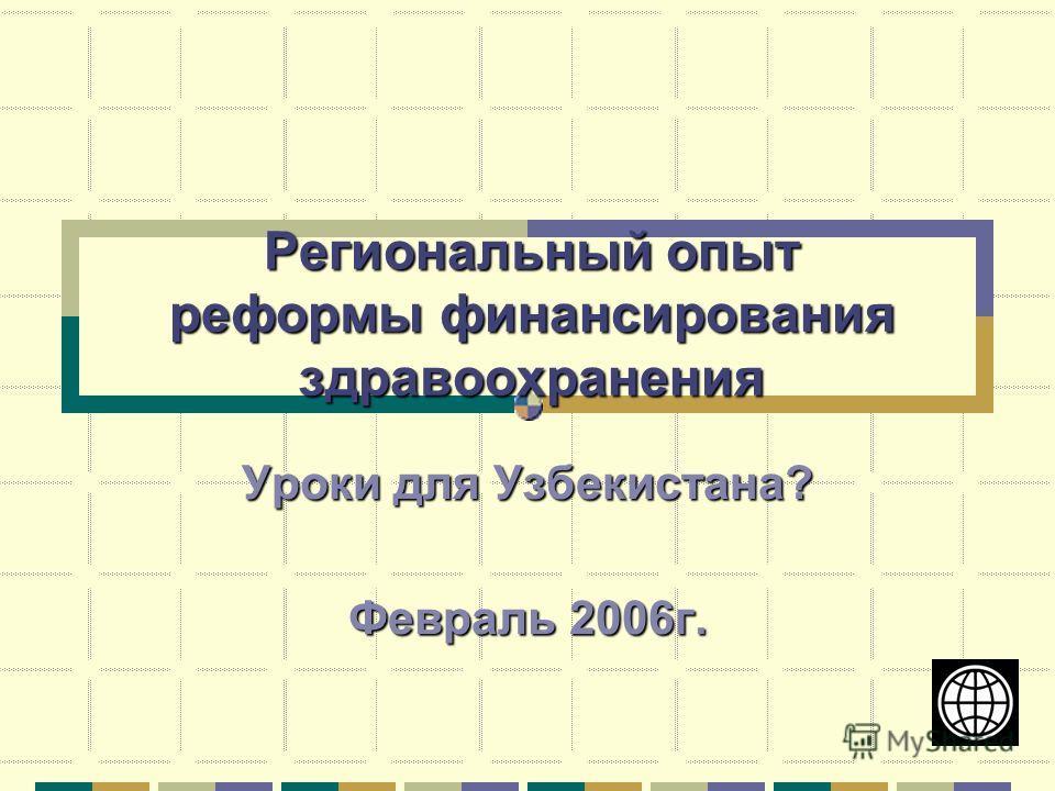 Региональный опыт реформы финансирования здравоохранения Уроки для Узбекистана? Февраль 2006г.