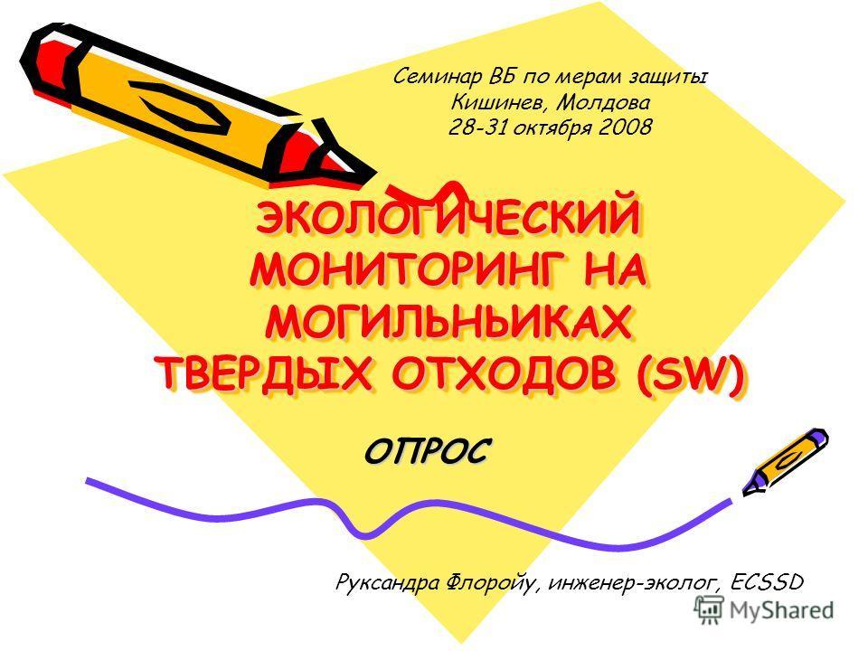 ЭКОЛОГИЧЕСКИЙ МОНИТОРИНГ НА МОГИЛЬНЬИКАХ ТВЕРДЫХ ОТХОДОВ (SW) ОПРОС Руксандра Флоройу, инженер-эколог, ECSSD Семинар ВБ по мерам защиты Кишинев, Молдова 28-31 октября 2008