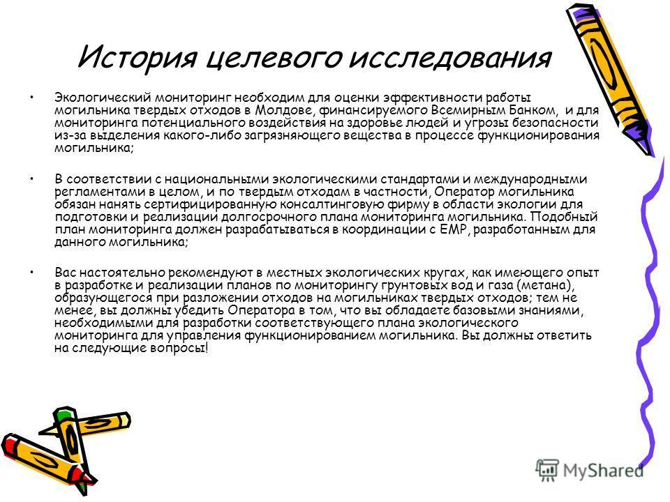 История целевого исследования Экологический мониторинг необходим для оценки эффективности работы могильника твердых отходов в Молдове, финансируемого Всемирным Банком, и для мониторинга потенциального воздействия на здоровье людей и угрозы безопаснос