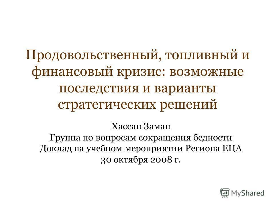 Продовольственный, топливный и финансовый кризис: возможные последствия и варианты стратегических решений Хассан Заман Группа по вопросам сокращения бедности Доклад на учебном мероприятии Региона ЕЦА 30 октября 2008 г.