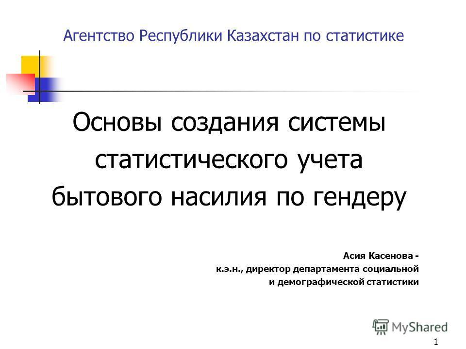 1 Агентство Республики Казахстан по статистике Основы создания системы статистического учета бытового насилия по гендеру Асия Касенова - к.э.н., директор департамента социальной и демографической статистики