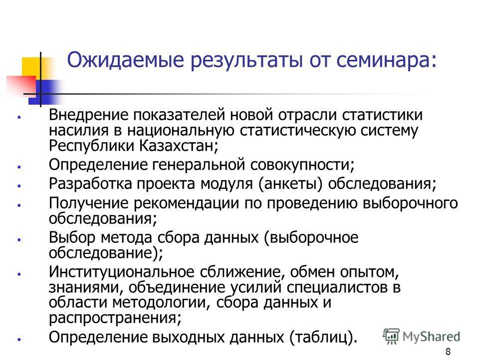 8 Ожидаемые результаты от семинара: Внедрение показателей новой отрасли статистики насилия в национальную статистическую систему Республики Казахстан; Определение генеральной совокупности; Разработка проекта модуля (анкеты) обследования; Получение ре