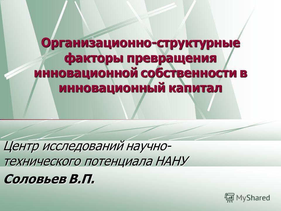 Организационно-структурные факторы превращения инновационной собственности в инновационный капитал Центр исследований научно- технического потенциала НАНУ Соловьев В.П.