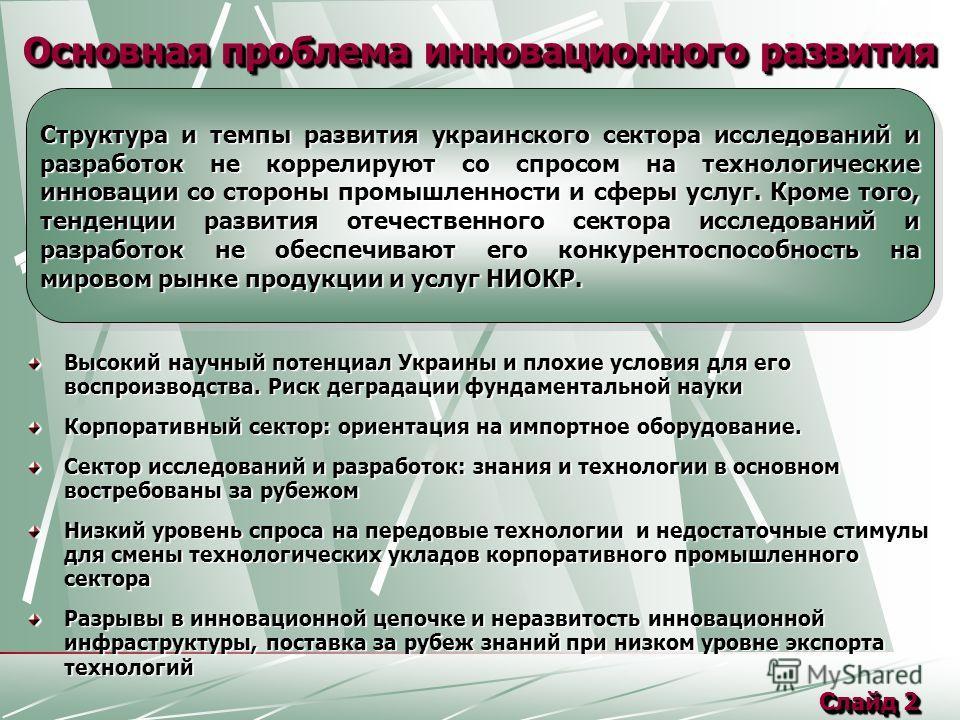 Основная проблема инновационного развития Высокий научный потенциал Украины и плохие условия для его воспроизводства. Риск деградации фундаментальной науки Корпоративный сектор: ориентация на импортное оборудование. Сектор исследований и разработок: