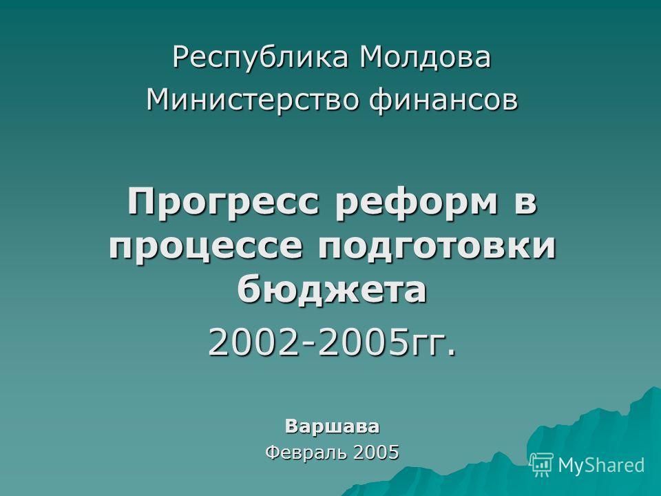 Республика Молдова Министерство финансов Прогресс реформ в процессе подготовки бюджета 2002-2005гг.Варшава Февраль 2005