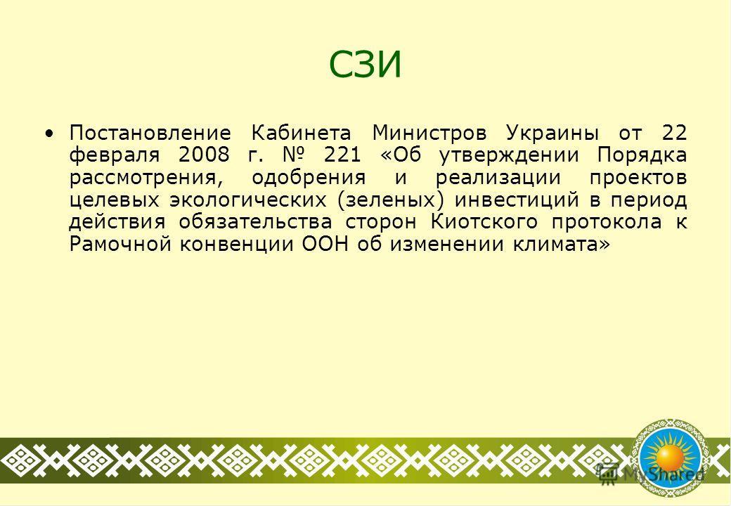 СЗИ Постановление Кабинета Министров Украины от 22 февраля 2008 г. 221 «Об утверждении Порядка рассмотрения, одобрения и реализации проектов целевых экологических (зеленых) инвестиций в период действия обязательства сторон Киотского протокола к Рамоч