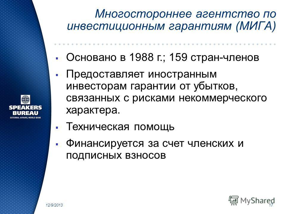 12/9/201317 Многостороннее агентство по инвестиционным гарантиям (МИГА) Основано в 1988 г.; 159 стран-членов Предоставляет иностранным инвесторам гарантии от убытков, связанных с рисками некоммерческого характера. Техническая помощь Финансируется за