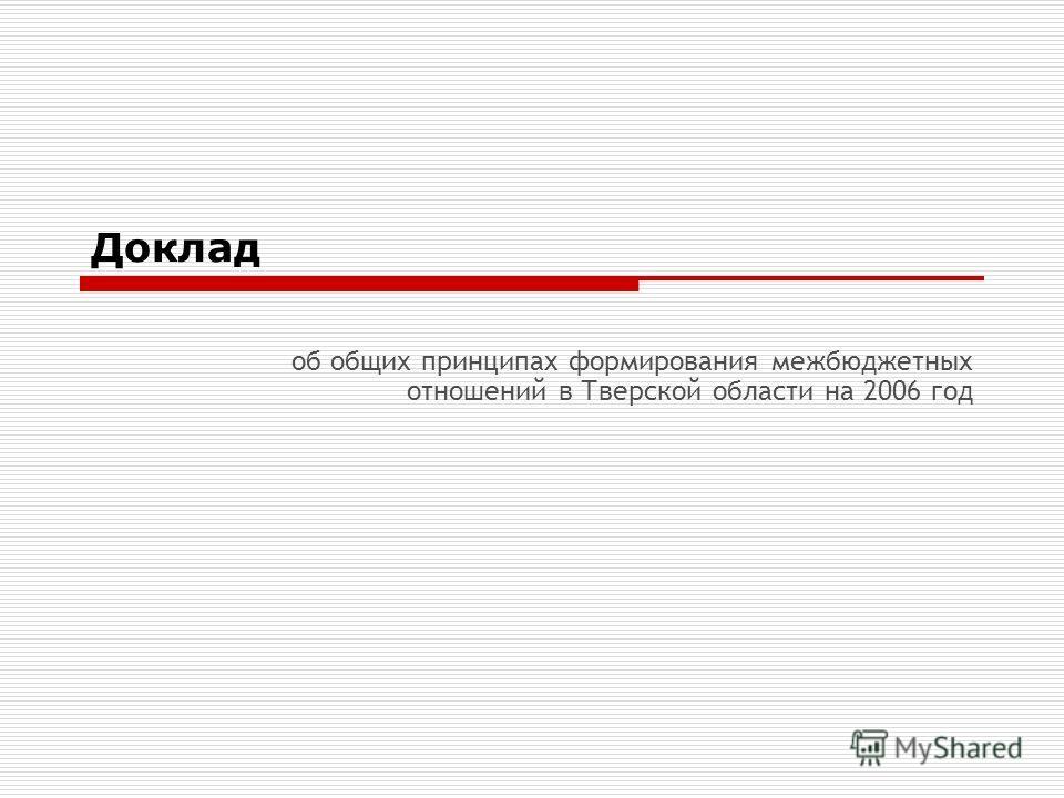 Доклад об общих принципах формирования межбюджетных отношений в Тверской области на 2006 год