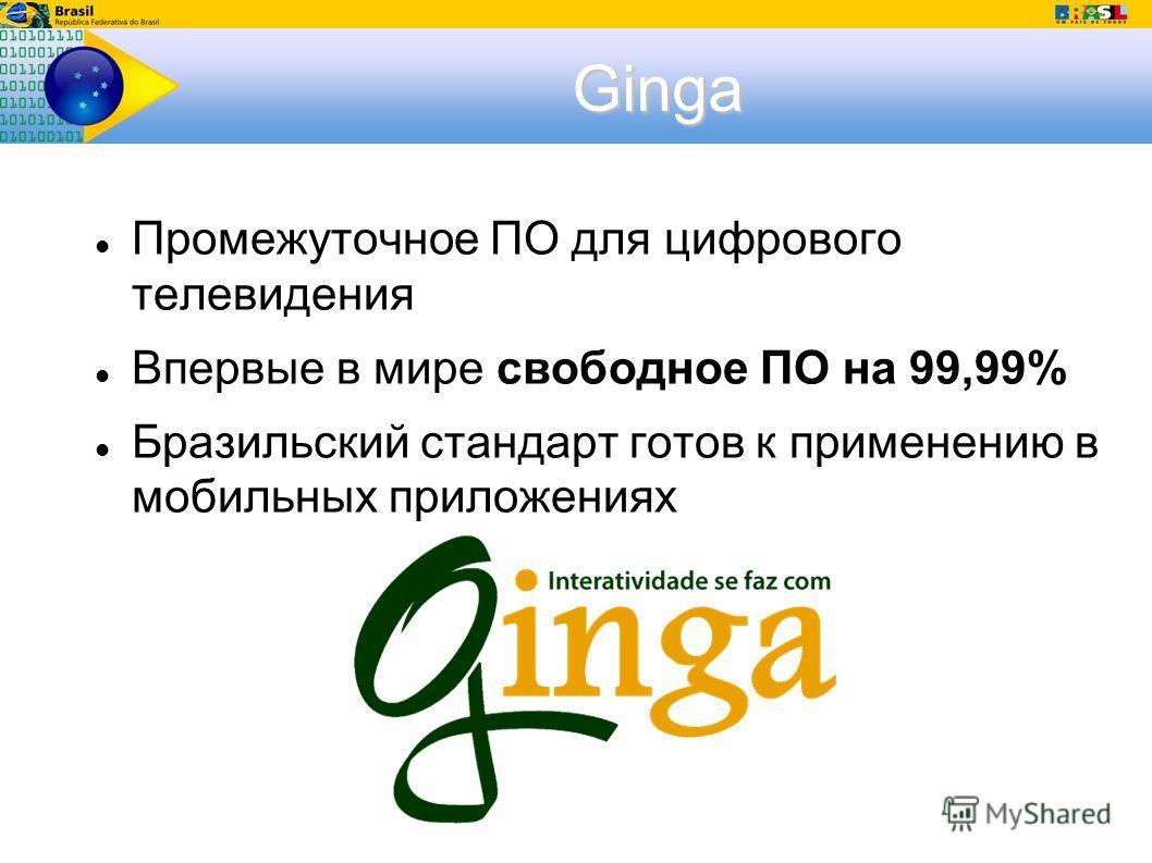 Ginga Промежуточное ПО для цифрового телевидения Впервые в мире свободное ПО на 99,99% Бразильский стандарт готов к применению в мобильных приложениях