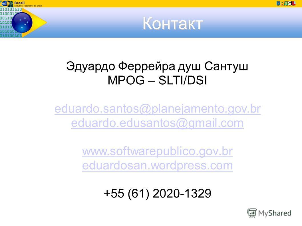 Контакт Эдуардо Феррейра душ Сантуш MPOG – SLTI/DSI eduardo.santos@planejamento.gov.br eduardo.edusantos@gmail.com www.softwarepublico.gov.br eduardosan.wordpress.com +55 (61) 2020-1329