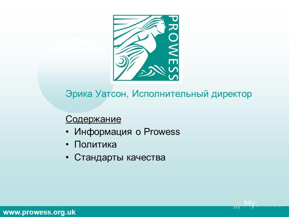www.prowess.org.uk Эрика Уатсон, Исполнительный директор Содержание Информация о Prowess Политика Стандарты качества