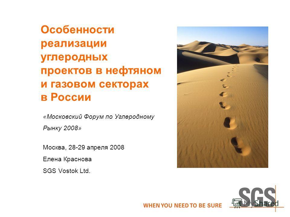 «Московский Форум по Углеродному Рынку 2008» Москва, 28-29 апреля 2008 Елена Краснова SGS Vostok Ltd. Особенности реализации углеродных проектов в нефтяном и газовом секторах в России