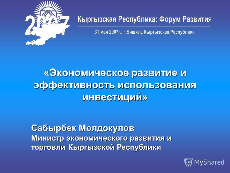 «Экономическое развитие и эффективность использования инвестиций» Сабырбек Молдокулов Министр экономического развития и торговли Кыргызской Республики