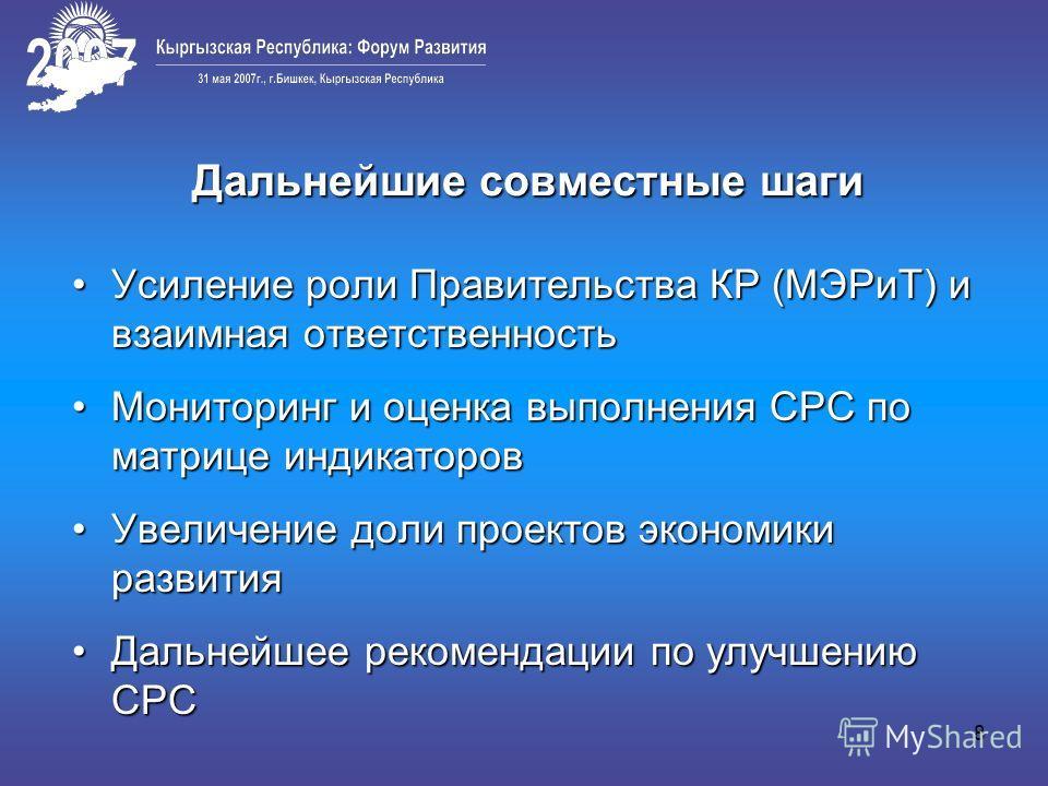 8 Дальнейшие совместные шаги Усиление роли Правительства КР (МЭРиТ) и взаимная ответственностьУсиление роли Правительства КР (МЭРиТ) и взаимная ответственность Мониторинг и оценка выполнения СРС по матрице индикаторовМониторинг и оценка выполнения СР