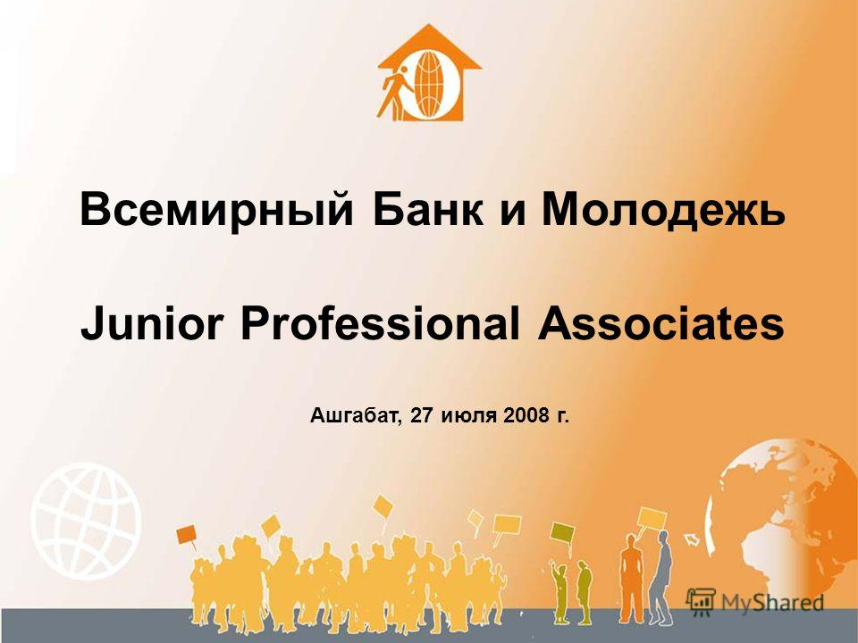 Всемирный Банк и Молодежь Junior Professional Associates Ашгабат, 27 июля 2008 г.