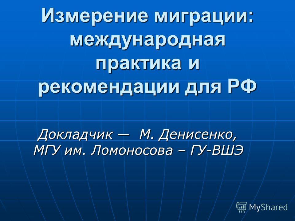 Измерение миграции: международная практика и рекомендации для РФ Докладчик M. Денисенко, МГУ им. Ломоносова – ГУ-ВШЭ