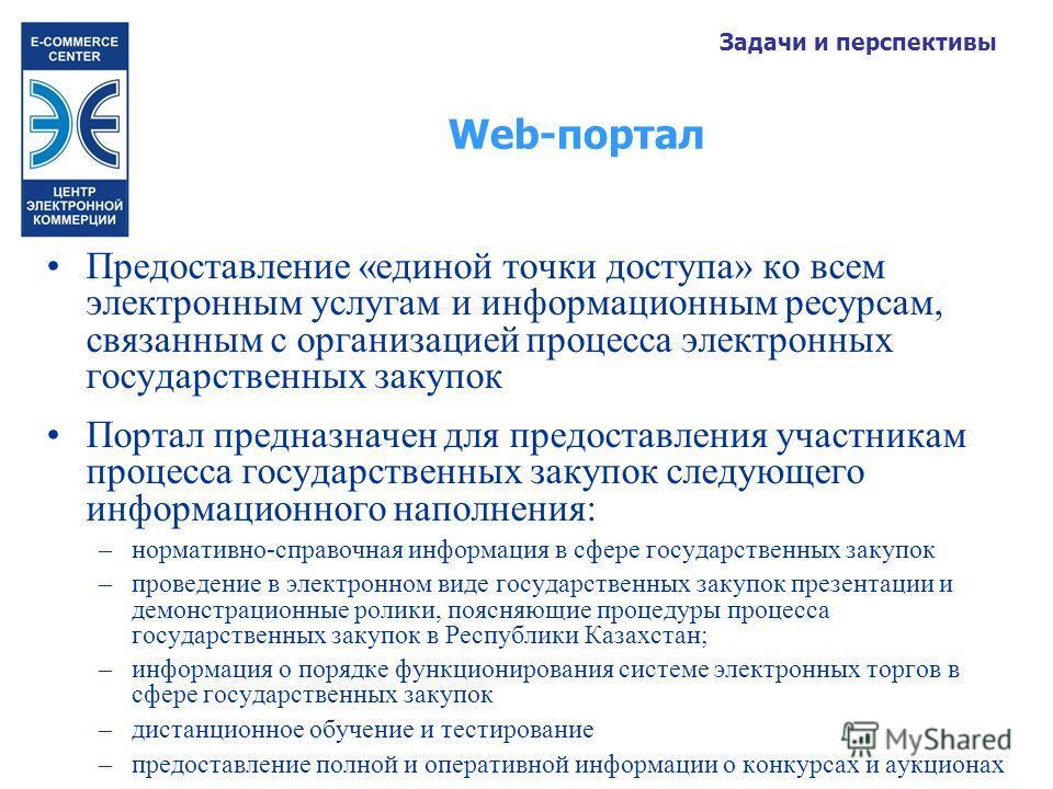 Web-портал Задачи и перспективы Предоставление «единой точки доступа» ко всем электронным услугам и информационным ресурсам, связанным с организацией процесса электронных государственных закупок Портал предназначен для предоставления участникам проце