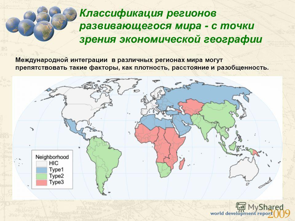Классификация регионов развивающегося мира - с точки зрения экономической географии Международной интеграции в различных регионах мира могут препятствовать такие факторы, как плотность, расстояние и разобщенность.