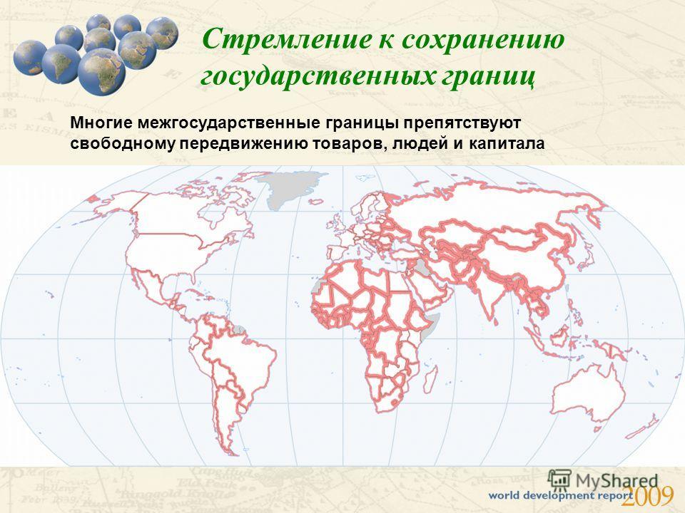 Стремление к сохранению государственных границ Многие межгосударственные границы препятствуют свободному передвижению товаров, людей и капитала