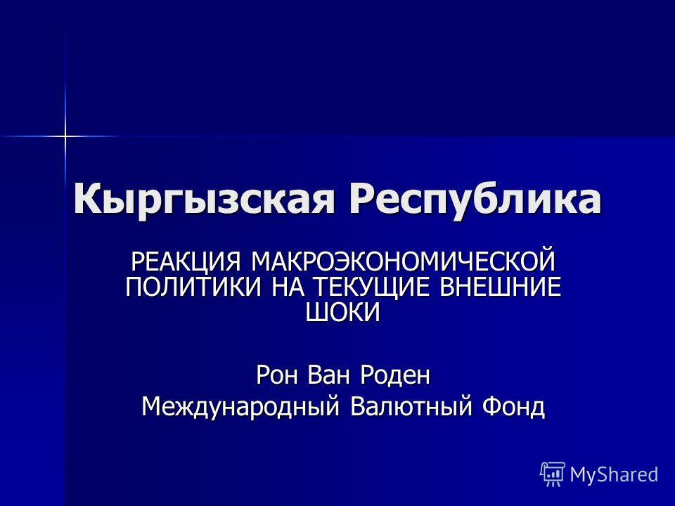 Кыргызская Республика РЕАКЦИЯ МАКРОЭКОНОМИЧЕСКОЙ ПОЛИТИКИ НА ТЕКУЩИЕ ВНЕШНИЕ ШОКИ Рон Ван Роден Международный Валютный Фонд
