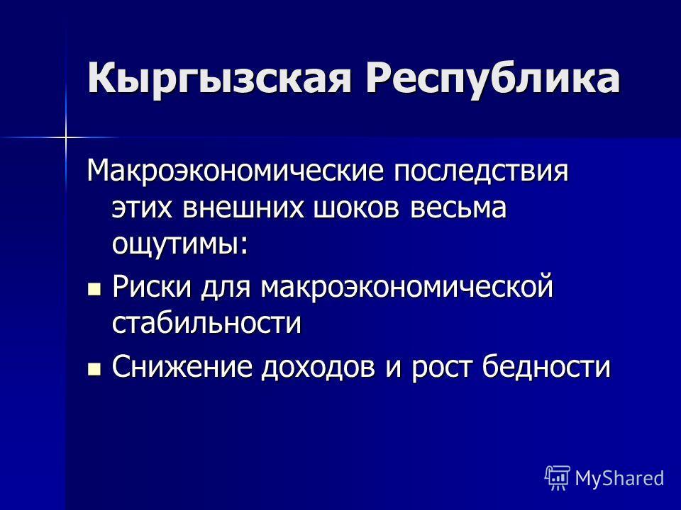Кыргызская Республика Макроэкономические последствия этих внешних шоков весьма ощутимы: Риски для макроэкономической стабильности Риски для макроэкономической стабильности Снижение доходов и рост бедности Снижение доходов и рост бедности