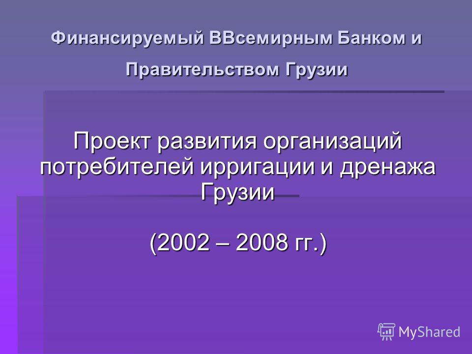 Финансируемый BВсемирным Банком и Правительством Грузии Проект развития организаций потребителей ирригации и дренажа Грузии (2002 – 2008 гг.)