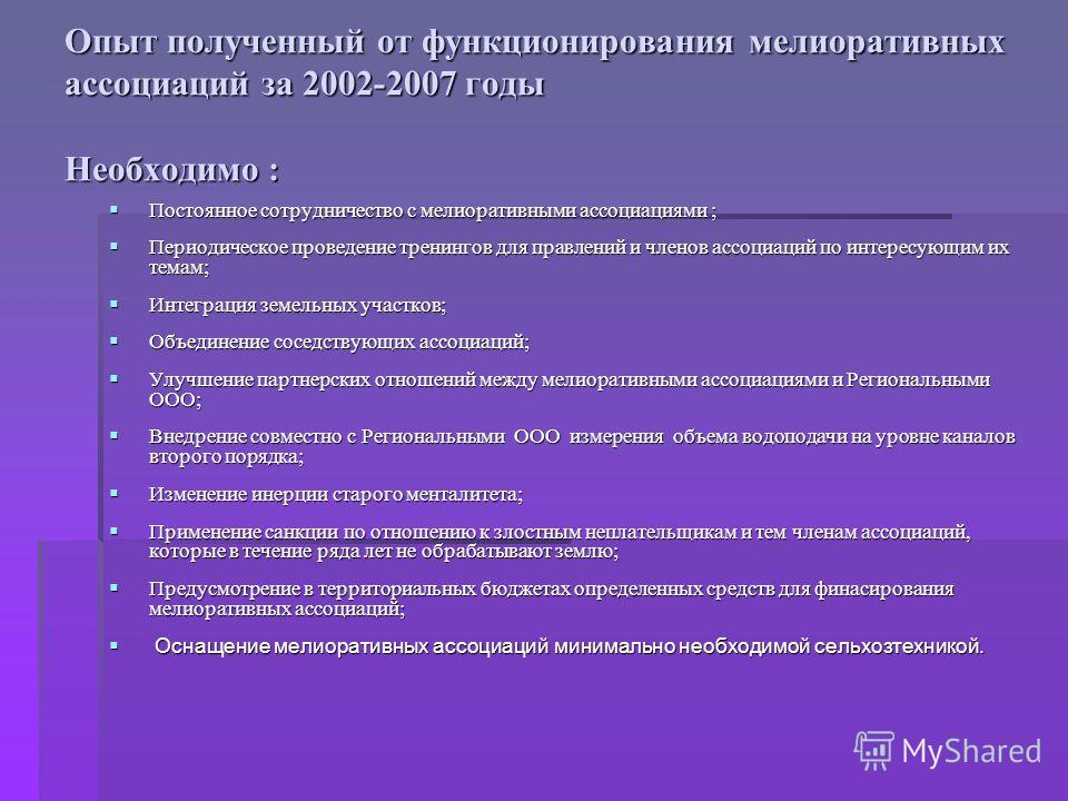 Опыт полученный от функционирования мелиоративных ассоциаций за 2002-2007 годы Необходимо : Постоянное сотрудничество с мелиоративными ассоциациями ; Постоянное сотрудничество с мелиоративными ассоциациями ; Периодическое проведение тренингов для пра