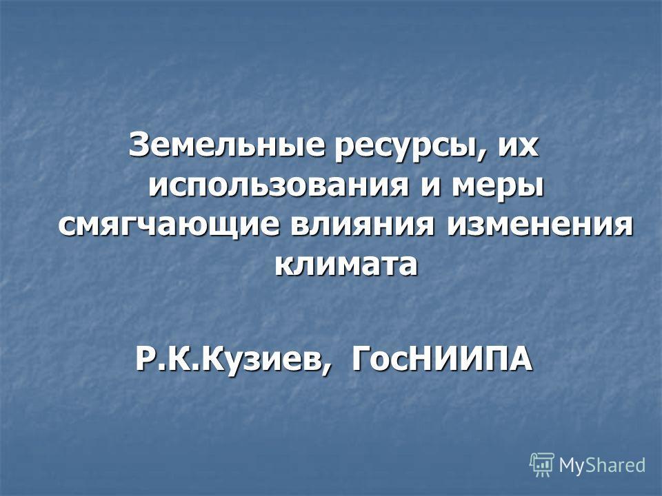 Земельные ресурсы, их использования и меры смягчающие влияния изменения климата Р.К.Кузиев, ГосНИИПА