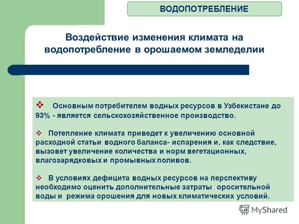 ВОДОПОТРЕБЛЕНИЕ Основным потребителем водных ресурсов в Узбекистане до 93% - является сельскохозяйственное производство. Потепление климата приведет к увеличению основной расходной статьи водного баланса- испарения и, как следствие, вызовет увеличени