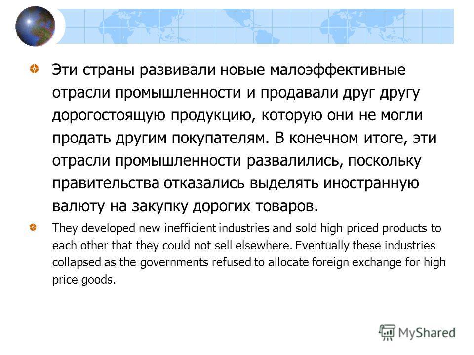 Эти страны развивали новые малоэффективные отрасли промышленности и продавали друг другу дорогостоящую продукцию, которую они не могли продать другим покупателям. В конечном итоге, эти отрасли промышленности развалились, поскольку правительства отказ