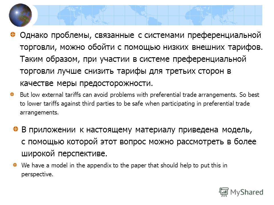 Однако проблемы, связанные с системами преференциальной торговли, можно обойти с помощью низких внешних тарифов. Таким образом, при участии в системе преференциальной торговли лучше снизить тарифы для третьих сторон в качестве меры предосторожности.