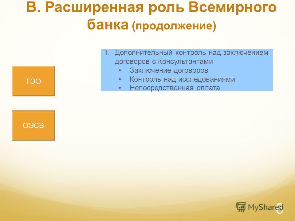 B. Расширенная роль Всемирного банка (продолжение) ТЭО ОЭСВ 1.Дополнительный контроль над заключением договоров с Консультантами Заключение договоров Контроль над исследованиями Непосредственная оплата 6