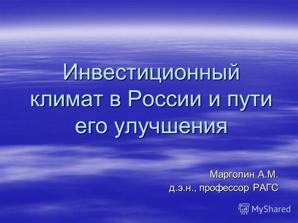 Инвестиционный климат в России и пути его улучшения Марголин А.М. д.э.н., профессор РАГС
